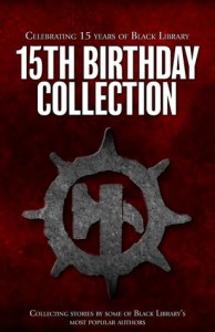 Black Library 15th Birthday Collection - Dan Abnett, Sarah Cawkwell, Andy Smillie, Nick Kyme, Christian Dunn, Darius Hinks, Aaron Dembski-Bowden, David Guymer, Nik Vincent, David Annandale, Graham McNeill, Joshua   Reynolds, John  French, Rob   Sanders, L J Goulding