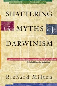 Shattering the Myths of Darwinism - Richard Milton
