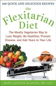 The Flexitarian Diet: The Mostly Vegetarian Way to Lose Weight, Be Healthier, Prevent Disease, and Add Years to Your Life - Dawn Jackson Blatner