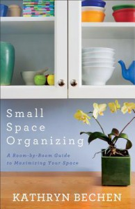 Small Space Organizing: A Room-by-Room Guide to Maximizing Your Space - Kathryn Bechen