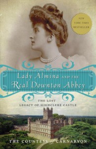 Lady Almina and the Real Downton Abbey: The Lost Legacy of Highclere Castle - Fiona,  Countess of Carnarvon
