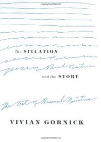 The Situation and the Story: The Art of Personal Narrative - Vivian Gornick