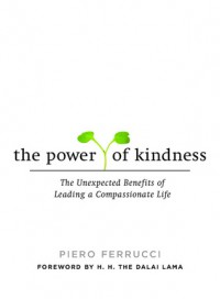 The Power of Kindness: The Unexpected Benefits of Leading a Compassionate Life - Piero Ferrucci
