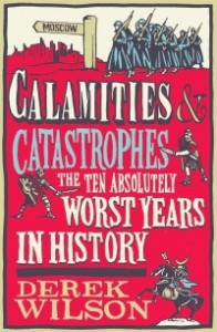 Calamities and Catastrophes: The Ten Absolutely Worst Years in History - Derek Wilson