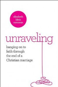 Unraveling: Hanging On to Faith Through the End of a Christian Marriage - Elisabeth K. Corcoran