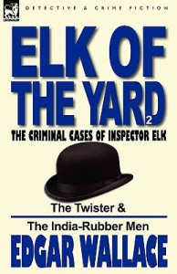 Elk of the 'Yard'-The Criminal Cases of Inspector Elk: Volume 2-The Twister & the India-Rubber Men - Edgar Wallace