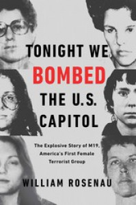 Tonight We Bombed the U.S. Capitol: The Explosive Story of M19, America's First Female Terrorist Group - William Rosenau