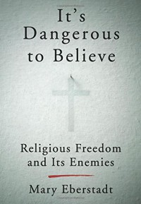 It's Dangerous to Believe: Religious Freedom and Its Enemies - Mary Eberstadt