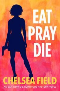 Eat, Pray, Die (An Eat, Pray, Die Humorous Mystery, #1) - Chelsea Field