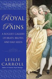 Royal Pains: A Rogues' Gallery of Brats, Brutes, and Bad Seeds - Leslie Carroll