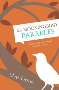 The Mockingbird Parables: Transforming Lives through the Power of Story - Matt Litton
