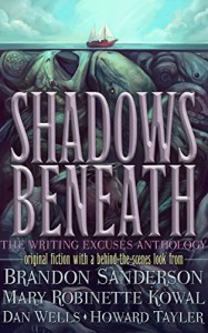 Shadows Beneath: The Writing Excuses Anthology - Dan Wells, Mary Robinette Kowal, Howard Tayler, Brandon Sanderson