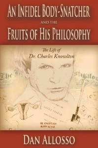 An Infidel Body-Snatcher and the Fruits of His Philosophy: The Life of Dr. Charles Knowlton (Freethought History) (Volume 1) - Dan Allosso