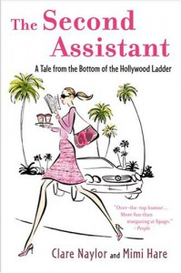 The Second Assistant: A Tale from the Bottom of the Hollywood Ladder - Clare Naylor, Mimi Hare
