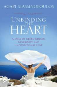 Unbinding the Heart: A Dose of Greek Wisdom, Generosity, and Unconditional Love - Agapi Stassinopoulos