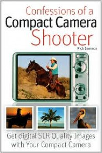 Confessions of a Compact Camera Shooter : Get Professional Quality Photos with Your Compact Camera - Rick Sammon