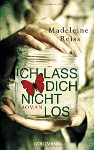 Ich lass dich nicht los: Roman - Madeleine Reiss, Karin Diemerling