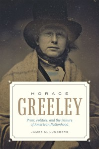 Horace Greeley: Print, Politics, and the Failure of American Nationhood - James M. Lundberg