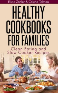 Healthy Cookbooks For Families: Clean Eating and Slow Cooker Recipes - Elicia Zahler, Celena Tolman