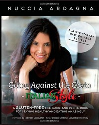 By Nuccia Ardagna Going Against the Grain - Italian Style!: A Gluten-Free Life Guide and Recipe Book for Staying Healt [Paperback] - Nuccia Ardagna