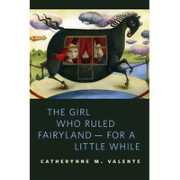 The Girl Who Ruled Fairyland — For a Little While - Catherynne M. Valente