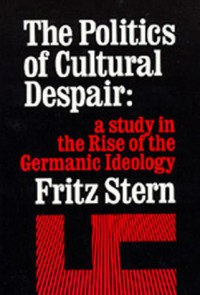 The Politics of Cultural Despair: A Study in the Rise of the Germanic Ideology - Fritz Stern