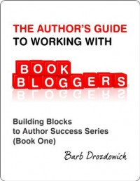 The Author's Guide To Working With Book Bloggers (Building Blocks to Author Success Series) - Barb Drozdowich, Gwynnith Smith