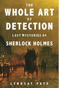 The Whole Art of Detection: Lost Mysteries of Sherlock Holmes - Lyndsay Faye