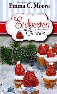 Erdbeeren im Schnee: Tennessee Storys (Zuckergussgeschichten) - Emma C. Moore