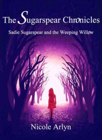 Sadie Sugarspear and the Weeping Willow (The Sugarspear Chronicles: The Strange and Dark Journey of Sadie Sugarspear, #1) #1) - Nicole Arlyn