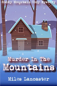 Murder in the Mountains: A Rocky Mountain Cozy Mystery (Rocky Mountain Cozy Mysteries Book 1) - Miles Lancaster