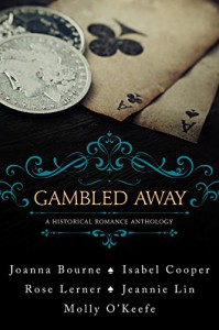 Gambled Away: A Historical Romance Anthology - Rose Lerner, Molly O'Keefe, Joanna Bourne, Jeannie Lin, Isabel Cooper