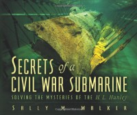 Secrets Of A Civil War Submarine: Solving The Mysteries Of The H. L. Hunley - Sally M. Walker