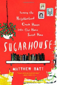 Sugarhouse: Turning the Neighborhood Crack House into Our Home Sweet Home - Matthew Batt