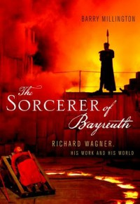 The Sorcerer of Bayreuth: Richard Wagner, his Work and his World - Barry Millington