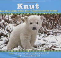 Knut: How One Little Polar Bear Captivated The World - Juliana Hatkoff, Isabella Hatkoff, Craig Hatkoff
