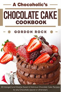 A Chocoholic's Chocolate Cake Cookbook: 30 Indulgent and Diverse Sweet & Delicious Chocolate Cake Recipes for any Chocoholic (secret or otherwise!) - Gordon Rock