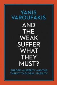 And The Weak Suffer What They Must?: Europe, Austerity and the Threat to Global Stability  - Yanis Varoufakis