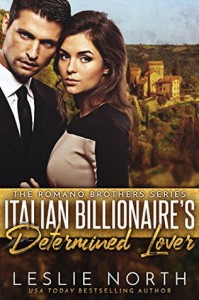 Italian Billionaire's Determined Lover (The Romano Brothers Series Book 3) - Leslie North