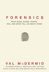 Forensics: What Bugs, Burns, Prints, DNA and More Tell Us About Crime - Val McDermid