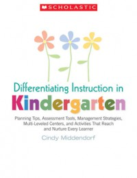 Differentiating Instruction in Kindergarten: Planning Tips, Assessment Tools, Management Strategies, Multi-Leveled Centers, and Activities That Reach and Nurture Every Learner - Cindy Middendorf, Peggy Campbell-Rush