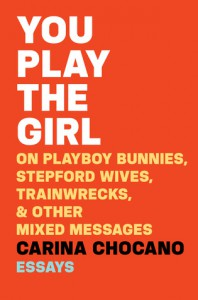 You Play the Girl: On Playboy Bunnies, Stepford Wives, Train Wrecks, & Other Mixed Messages - Carina Chocano