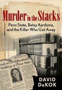 The Girl Who Was Killed in the Library: Betsy Aardsma, Penn State University, and the Murderer Who Got Away - David DeKok