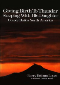 Giving Birth to Thunder, Sleeping with His Daughter: Coyote Builds North America - Barry Holstun Lopez