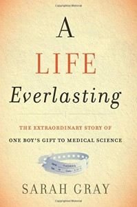 A Life Everlasting: The Extraordinary Story of One Boy's Gift to Medical Science - Sarah Gray
