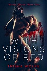 With Visions of Red: Broken Bonds, Book One - Trisha Wolfe