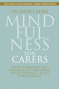 Mindfulness for Carers: How to Manage the Demands of Caregiving While Finding a Place for Yourself - Cheryl Rezek
