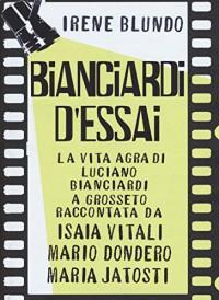 Bianciardi d'essai. La «vita agra» di Luciano Bianciardi a Grosseto raccontata da Isaia Vitali, Mario Dondero, Maria Jatosti - Irene Blundo
