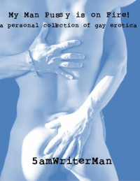 My Man Pussy Is On Fire! A Personal Collection of Gay Erotica - 5amWriterMan