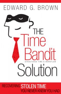 The Time Bandit Solution: Recovering Stolen Time You Never Knew You Had - Edward Brown